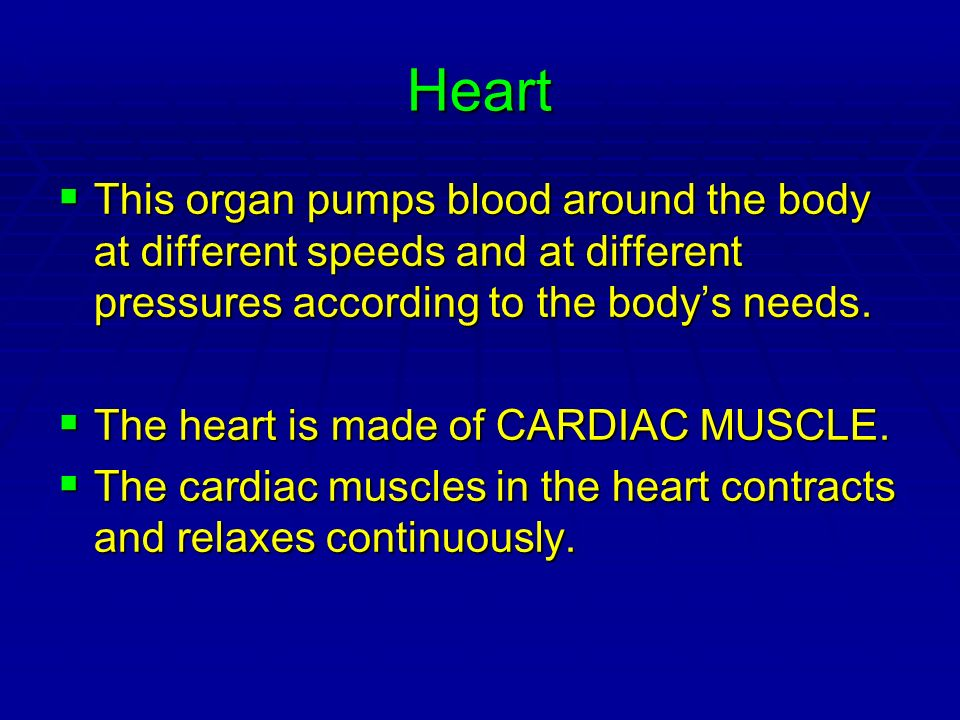Heart This organ pumps blood around the body at different speeds and at different pressures according to the body's needs.