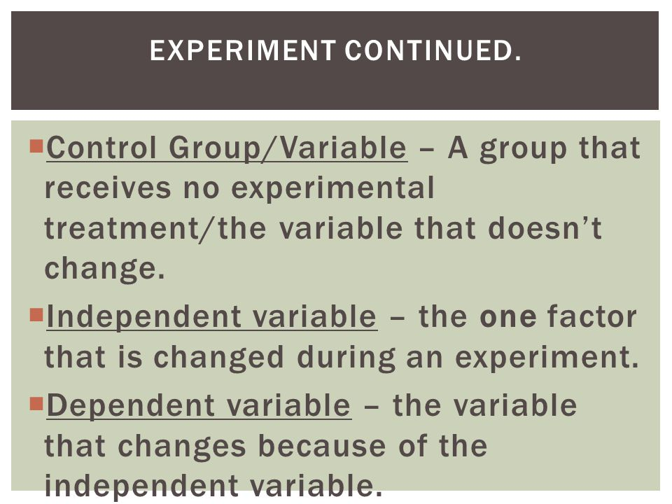 Experiment continued. Control Group/Variable – A group that receives no experimental treatment/the variable that doesn't change.