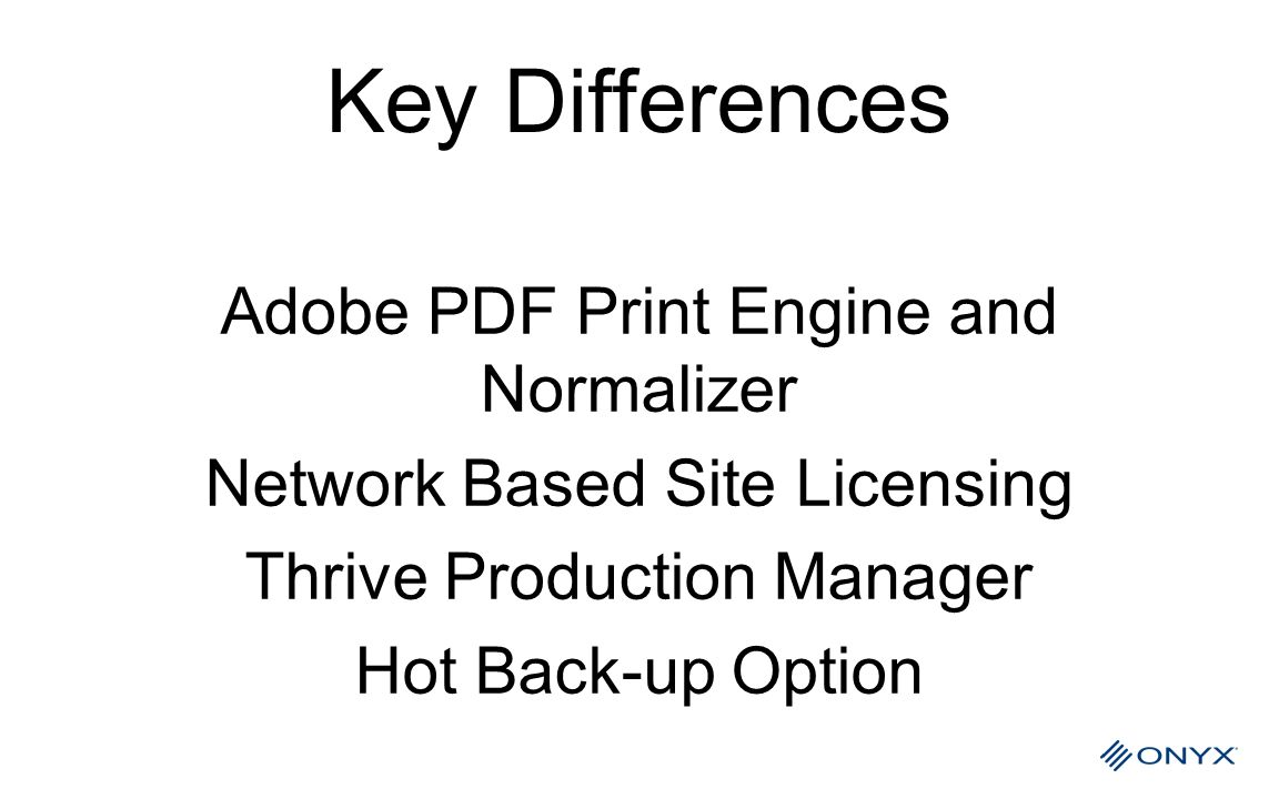 Key Differences Adobe PDF Print Engine and Normalizer Network Based Site Licensing Thrive Production Manager Hot Back-up Option
