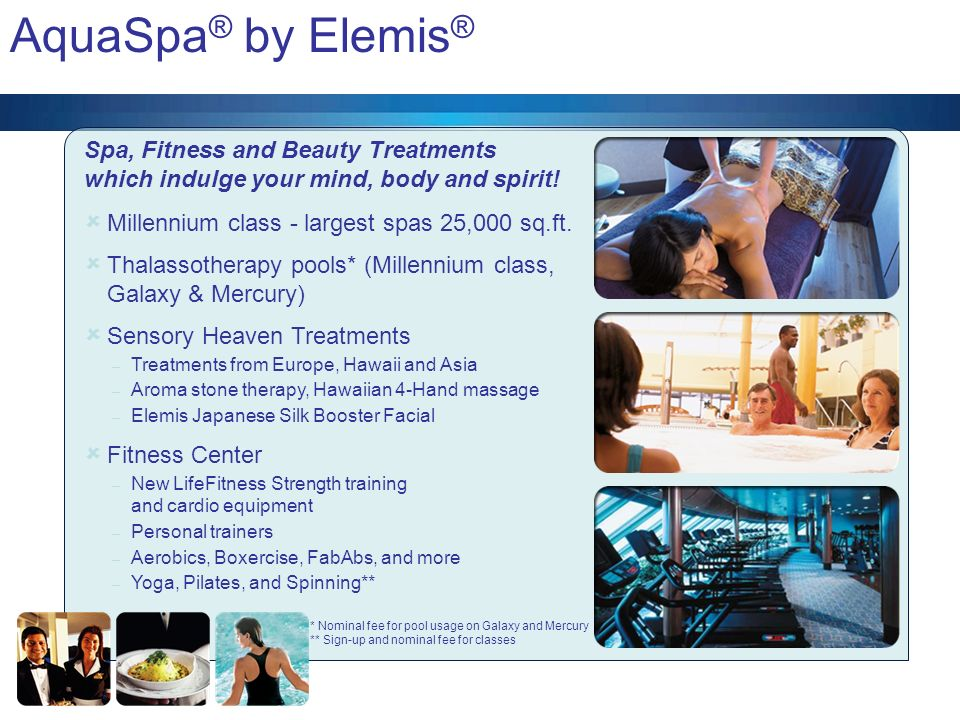 AquaSpa® by Elemis® Spa, Fitness and Beauty Treatments which indulge your mind, body and spirit! Millennium class - largest spas 25,000 sq.ft.