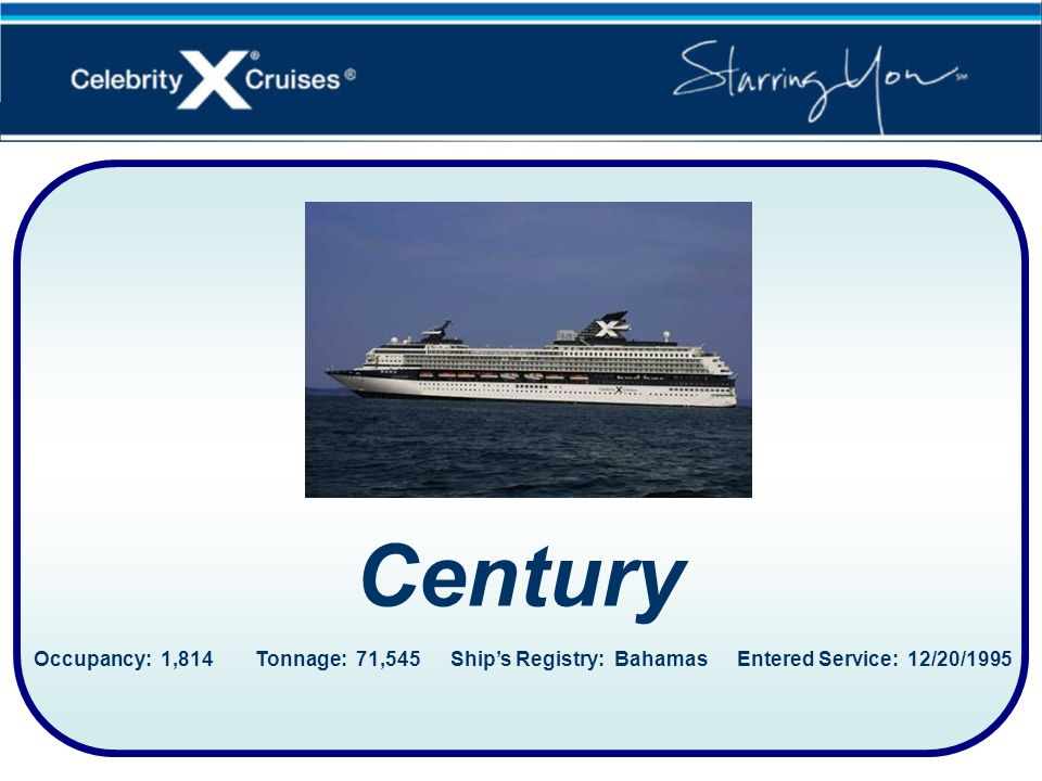 Century Occupancy: 1,814 Tonnage: 71,545 Ship's Registry: Bahamas Entered Service: 12/20/1995