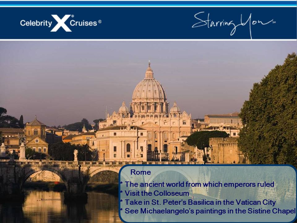 Rome* The ancient world from which emperors ruled. * Visit the Colloseum. * Take in St. Peter's Basilica in the Vatican City.
