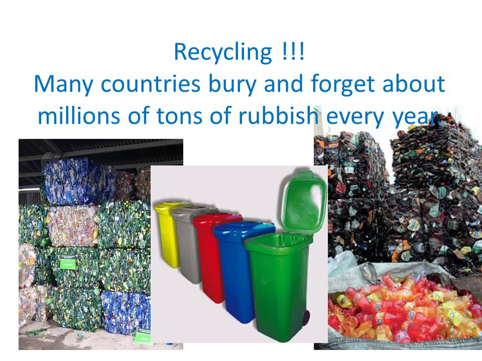 Recycling !!! Many countries bury and forget about millions of tons of rubbish every year.