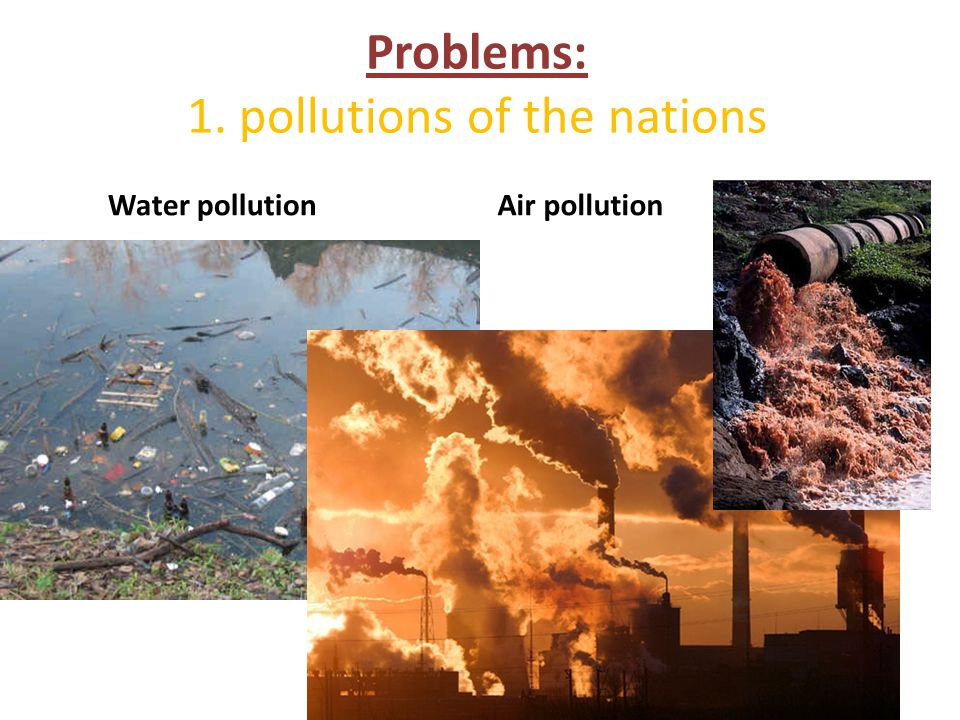 Problems: 1. pollutions of the nations