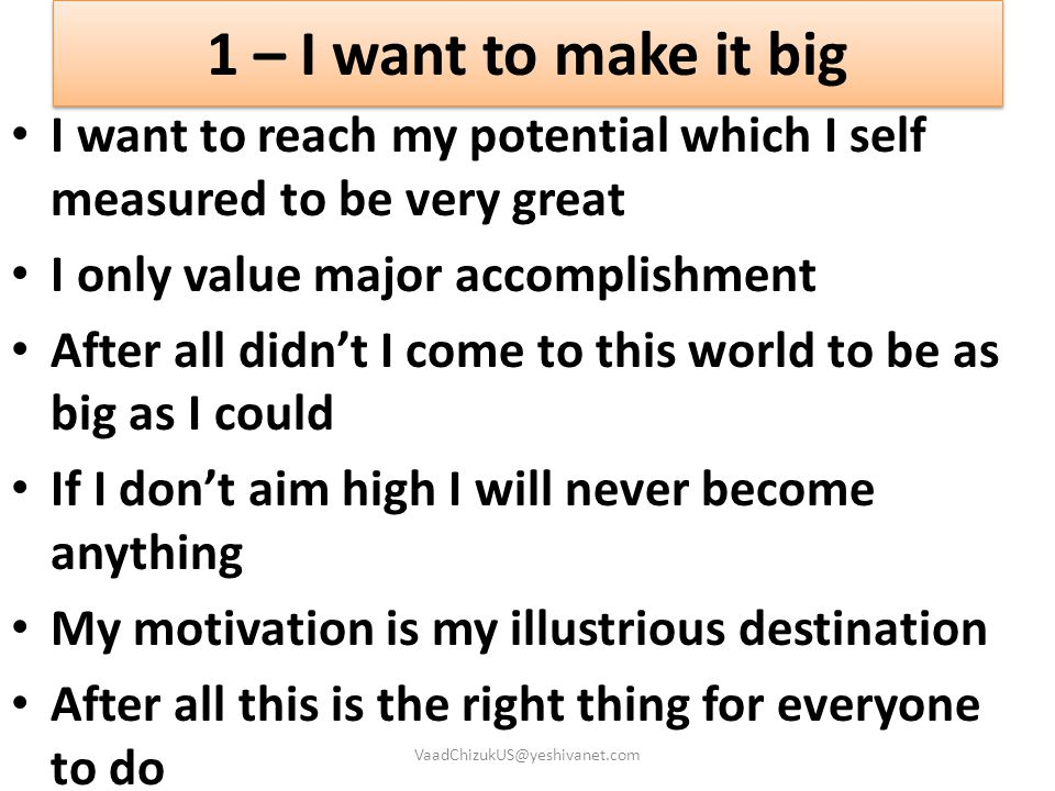 1 – I want to make it big I want to reach my potential which I self measured to be very great. I only value major accomplishment.