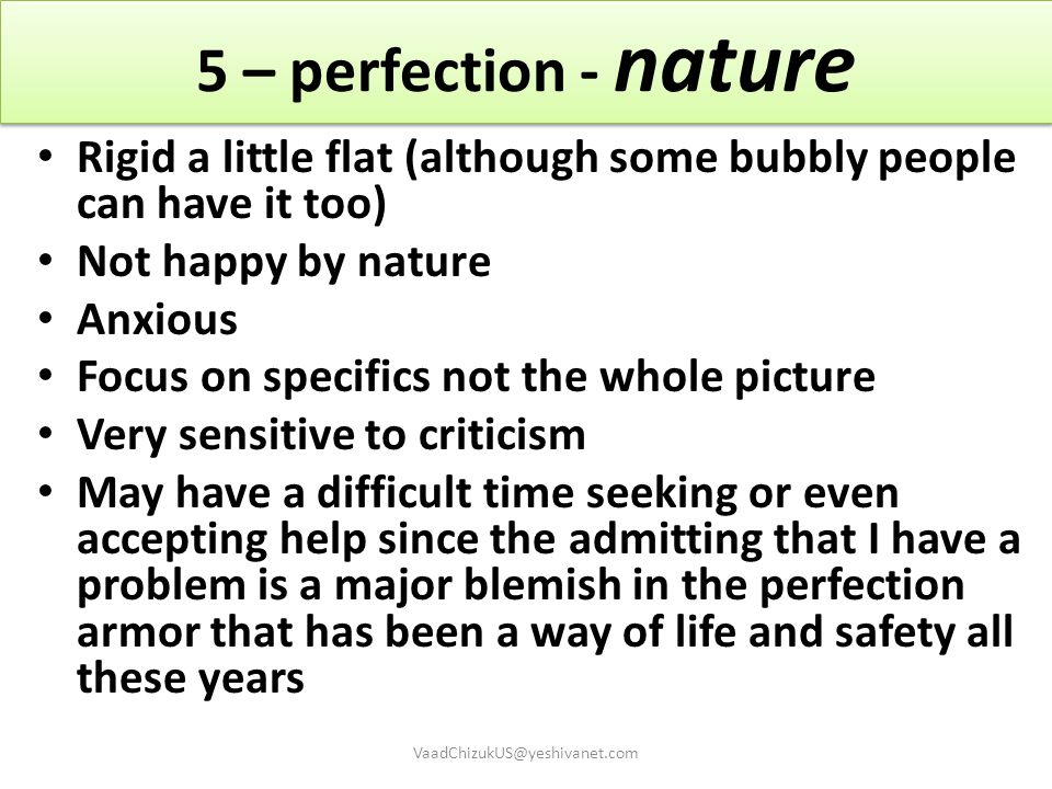 5 – perfection - nature Rigid a little flat (although some bubbly people can have it too) Not happy by nature.