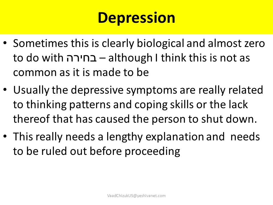Depression Sometimes this is clearly biological and almost zero to do with בחירה – although I think this is not as common as it is made to be.
