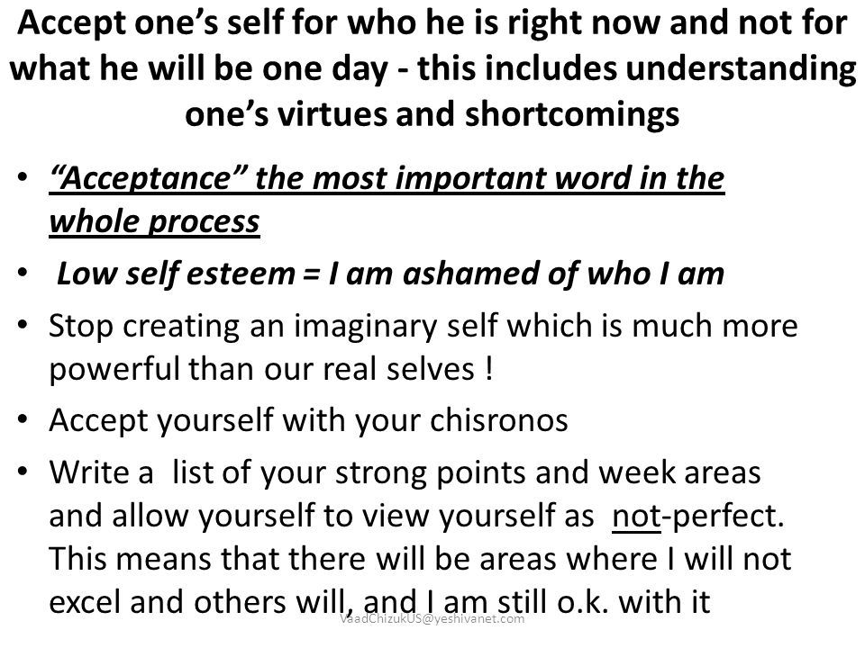 Accept one's self for who he is right now and not for what he will be one day - this includes understanding one's virtues and shortcomings