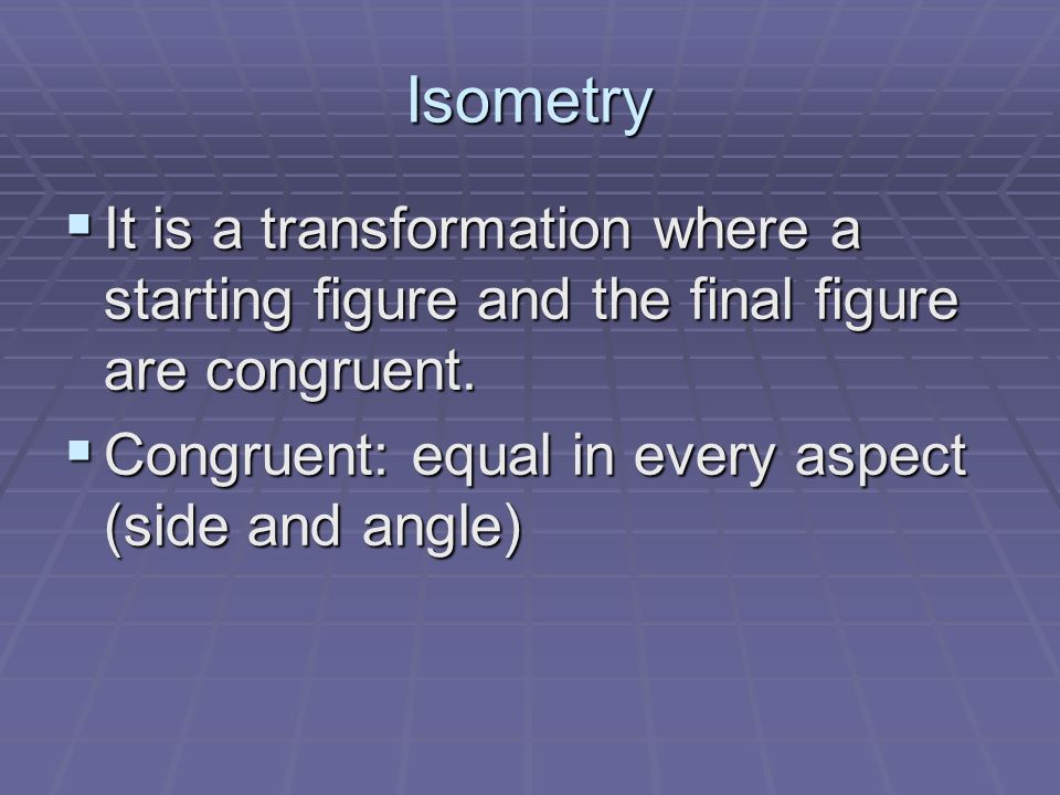 Isometry It is a transformation where a starting figure and the final figure are congruent.