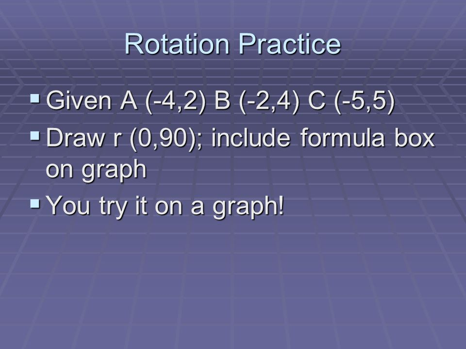 Rotation Practice Given A (-4,2) B (-2,4) C (-5,5)
