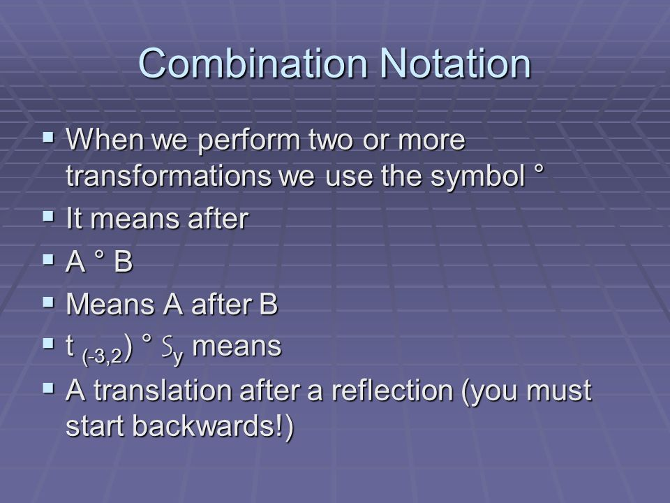 Combination Notation When we perform two or more transformations we use the symbol ° It means after.