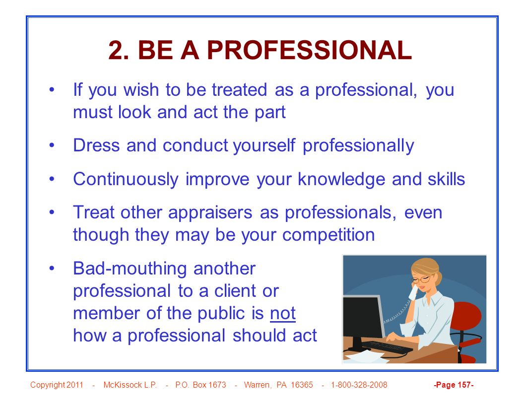 2. BE A PROFESSIONAL If you wish to be treated as a professional, you must look and act the part. Dress and conduct yourself professionally.