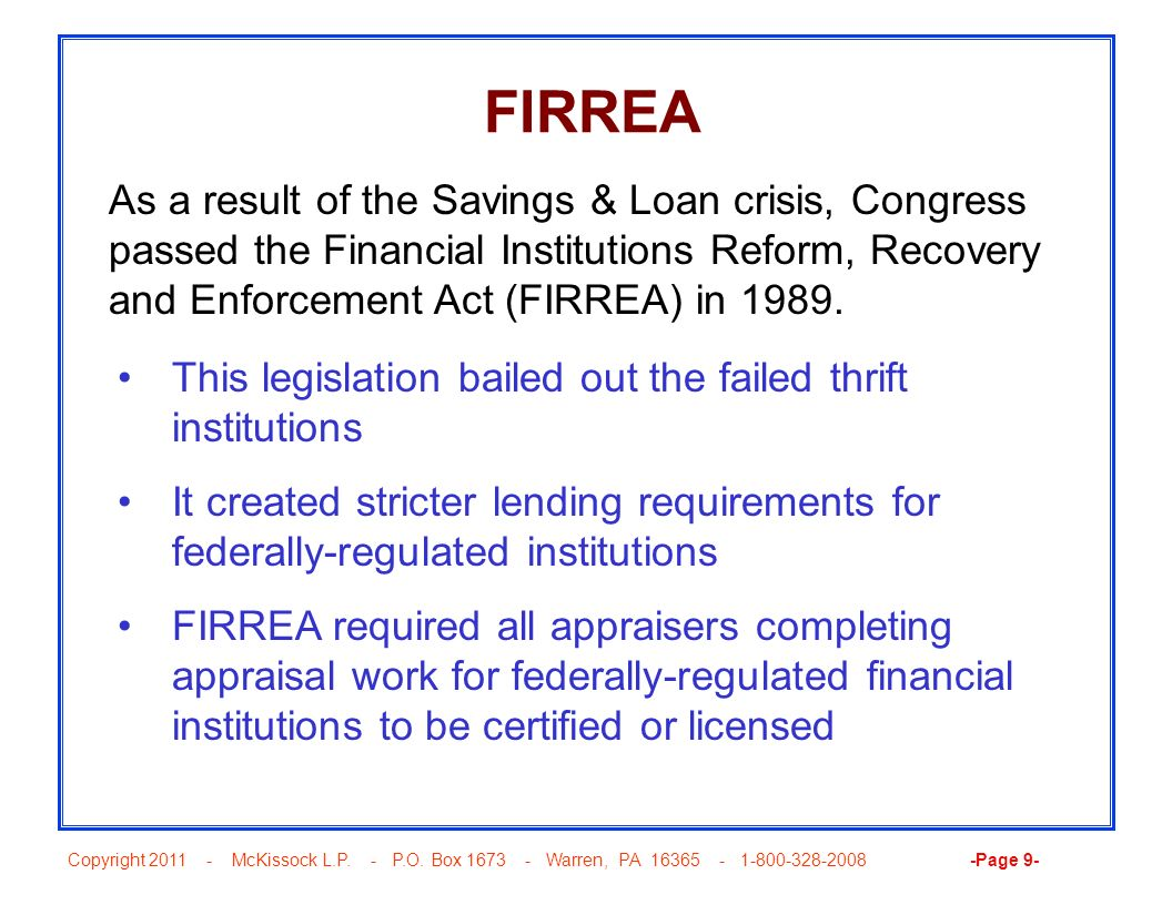 FIRREA As a result of the Savings & Loan crisis, Congress passed the Financial Institutions Reform, Recovery and Enforcement Act (FIRREA) in 1989.