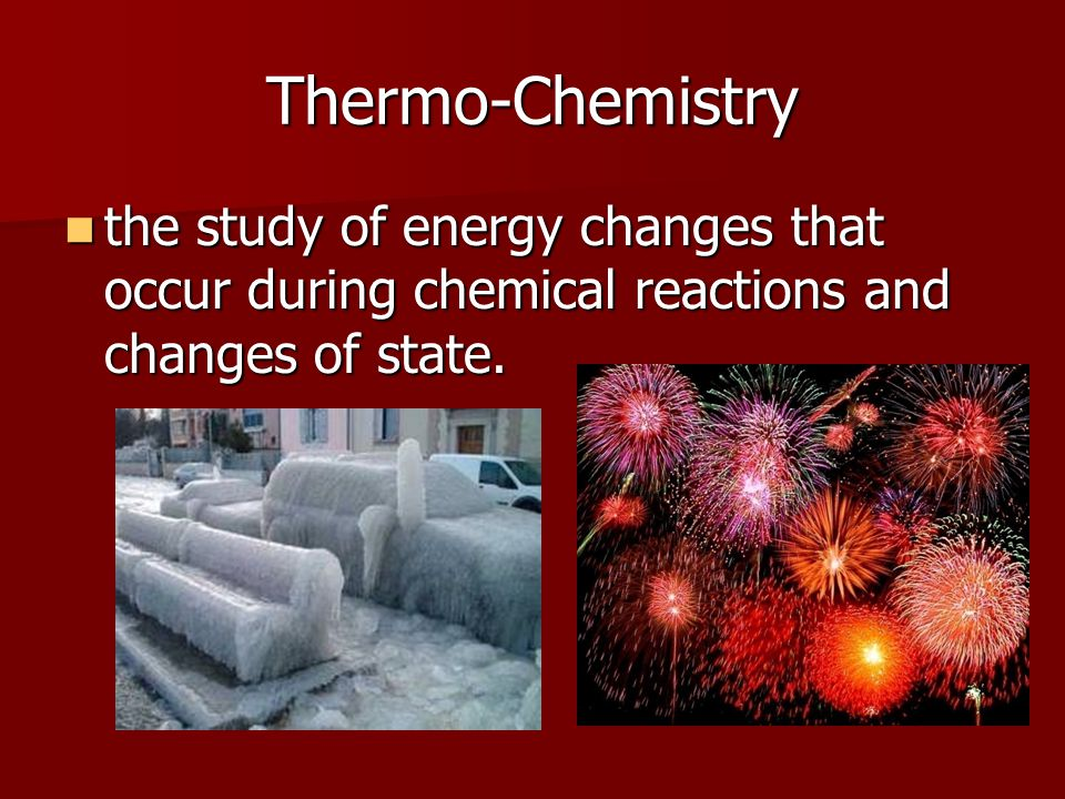 Thermo-Chemistry the study of energy changes that occur during chemical reactions and changes of state.