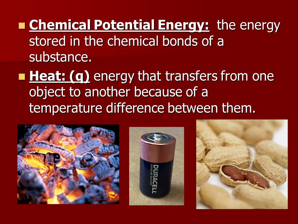 Chemical Potential Energy: the energy stored in the chemical bonds of a substance.