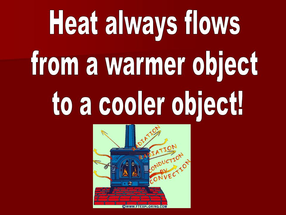 Heat always flows from a warmer object to a cooler object!