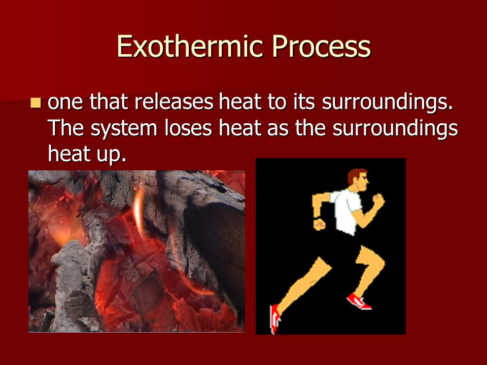 Exothermic Process one that releases heat to its surroundings.