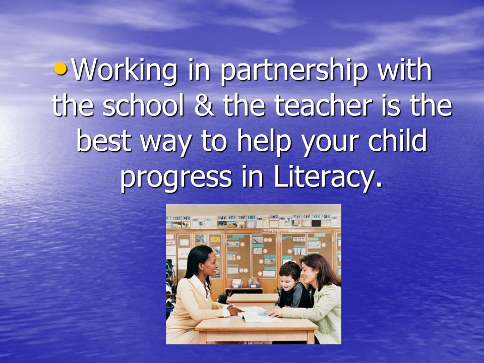 Working in partnership with the school & the teacher is the best way to help your child progress in Literacy.