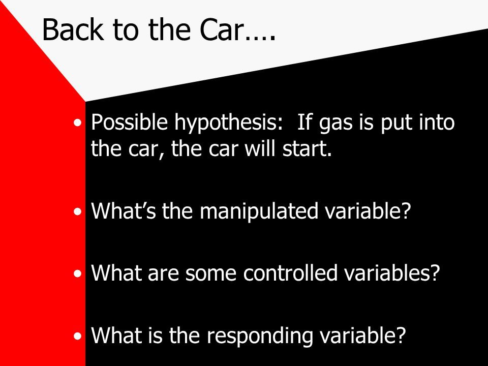 Back to the Car…. Possible hypothesis: If gas is put into the car, the car will start. What's the manipulated variable