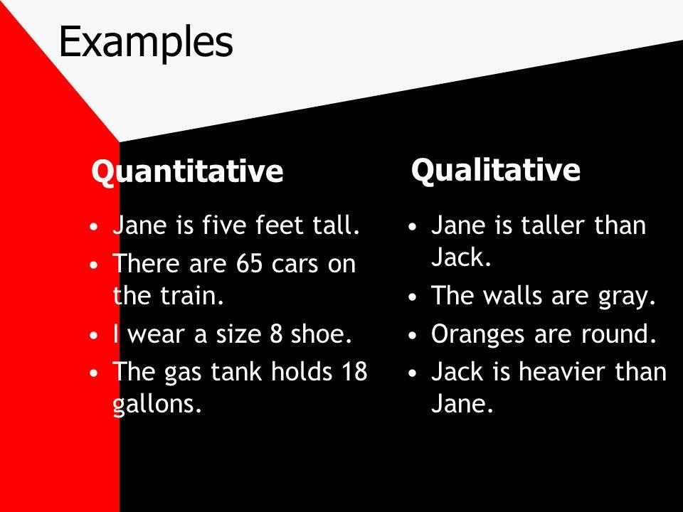Examples Quantitative Qualitative Jane is five feet tall.