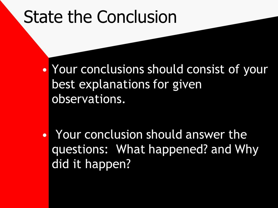 State the Conclusion Your conclusions should consist of your best explanations for given observations.