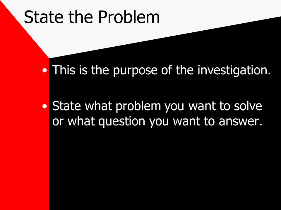 State the Problem This is the purpose of the investigation.