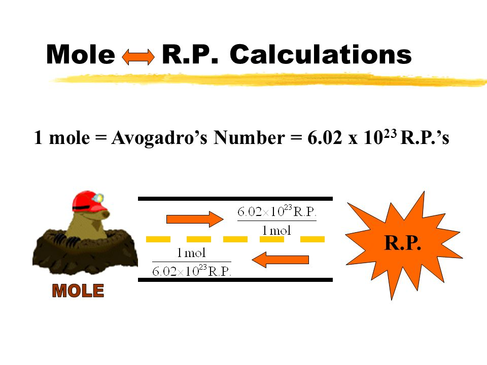 1 mole = Avogadro's Number = 6.02 x 1023 R.P.'s