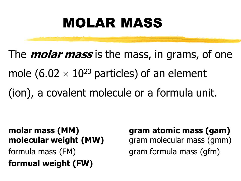 MOLAR MASS The molar mass is the mass, in grams, of one mole (6.02  1023 particles) of an element (ion), a covalent molecule or a formula unit.