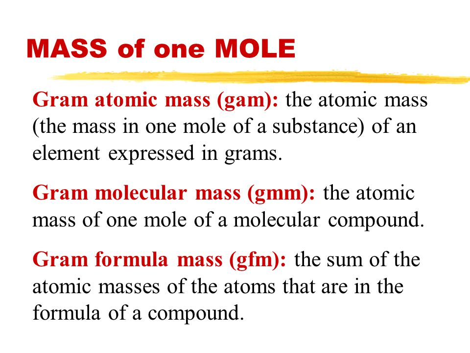 MASS of one MOLE Gram atomic mass (gam): the atomic mass (the mass in one mole of a substance) of an element expressed in grams.