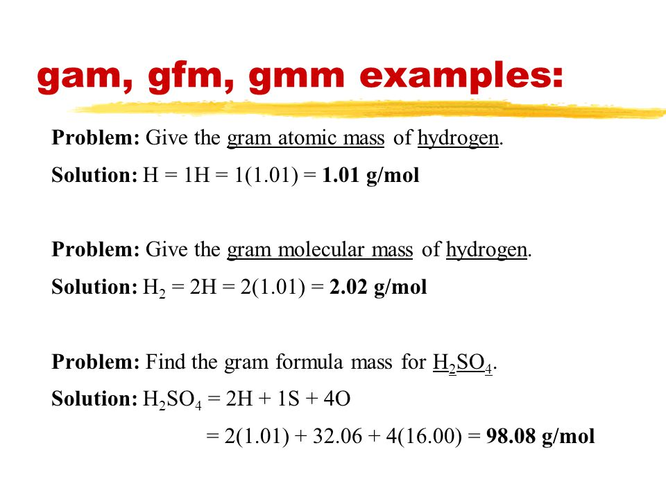 gam, gfm, gmm examples: Problem: Give the gram atomic mass of hydrogen. Solution: H = 1H = 1(1.01) = 1.01 g/mol.