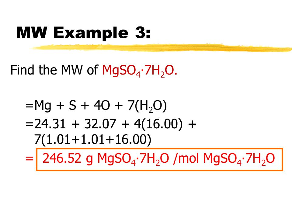 MW Example 3: Find the MW of MgSO4∙7H2O. =Mg + S + 4O + 7(H2O)