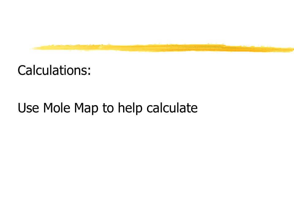 Calculations: Use Mole Map to help calculate