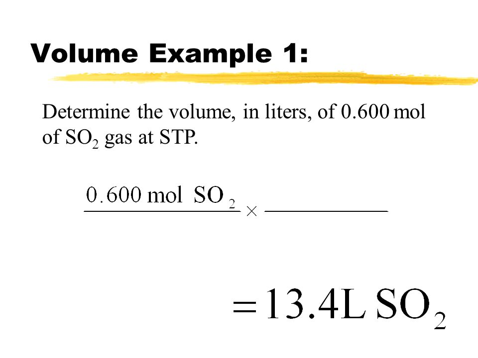 Volume Example 1: Determine the volume, in liters, of 0.600 mol of SO2 gas at STP.
