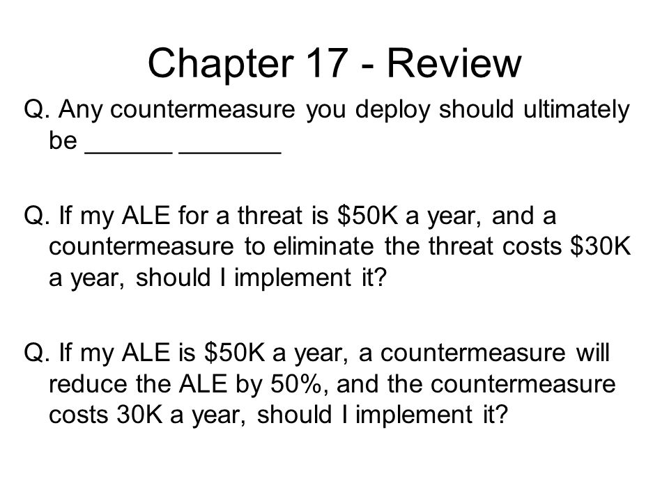 Chapter 17 - Review Q. Any countermeasure you deploy should ultimately be ______ _______.