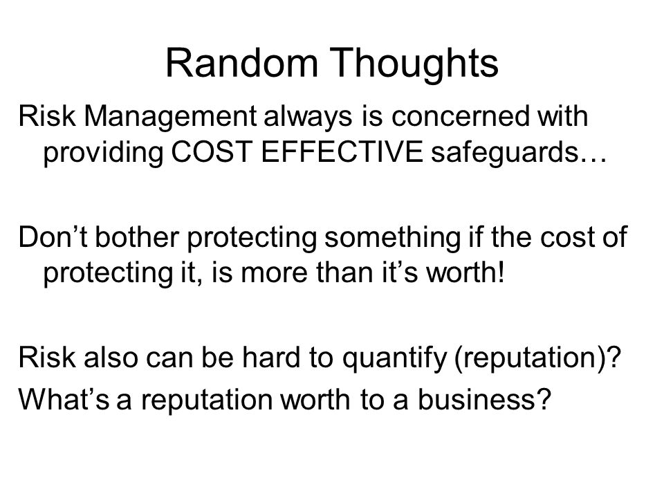 Random ThoughtsRisk Management always is concerned with providing COST EFFECTIVE safeguards…