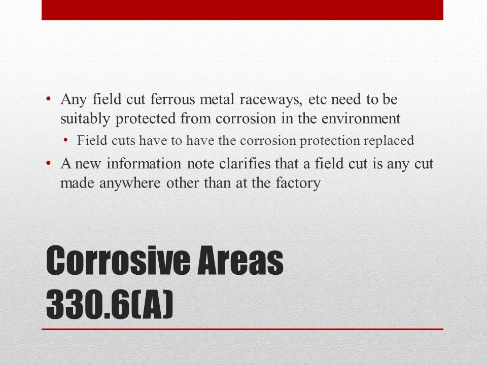 Any field cut ferrous metal raceways, etc need to be suitably protected from corrosion in the environment