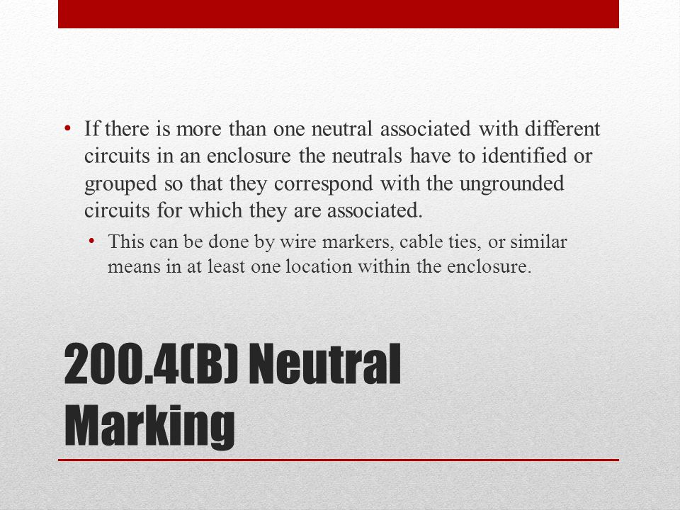If there is more than one neutral associated with different circuits in an enclosure the neutrals have to identified or grouped so that they correspond with the ungrounded circuits for which they are associated.