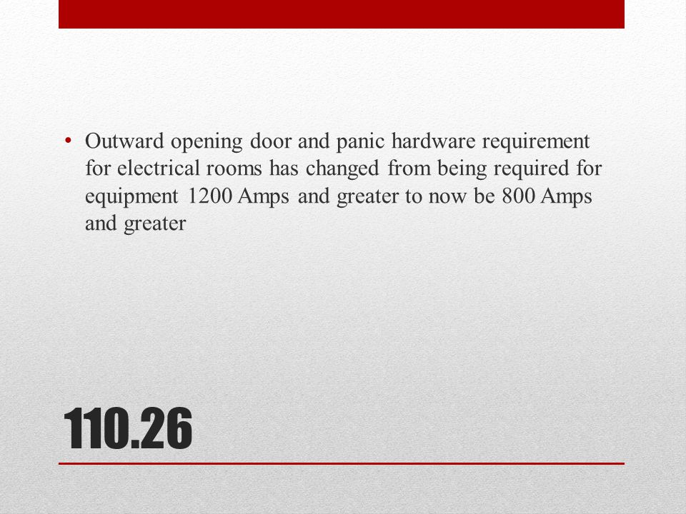 Outward opening door and panic hardware requirement for electrical rooms has changed from being required for equipment 1200 Amps and greater to now be 800 Amps and greater
