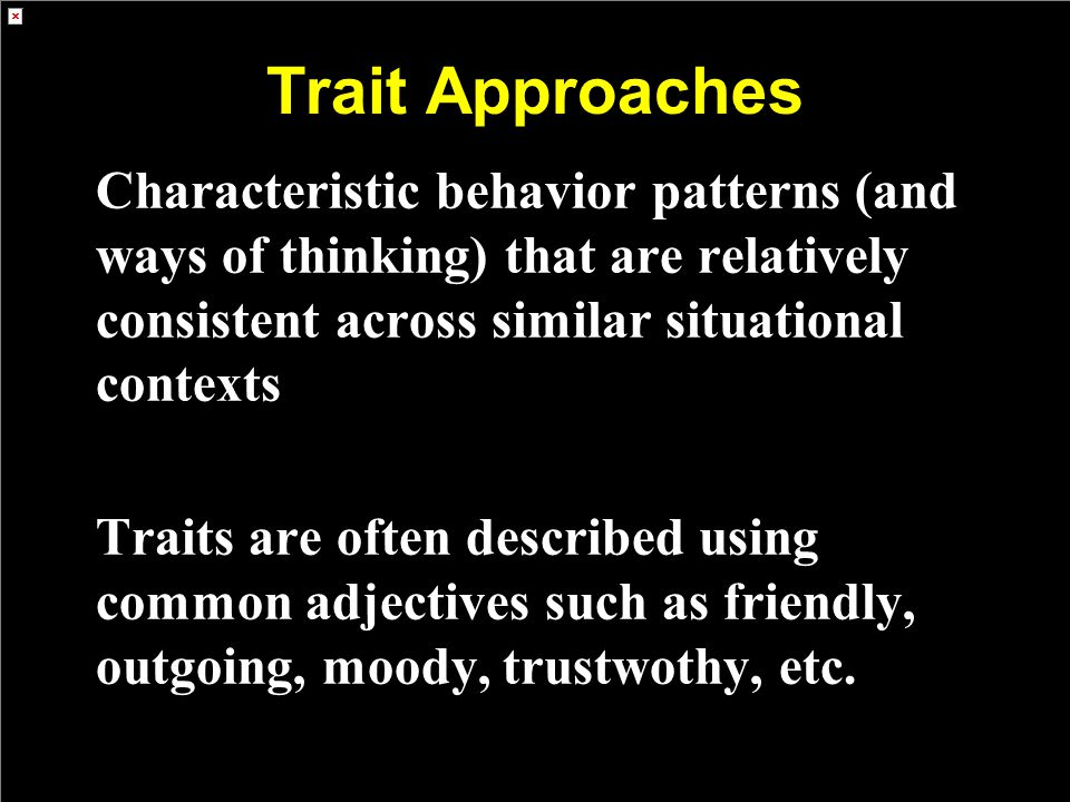 Trait Approaches Characteristic behavior patterns (and ways of thinking) that are relatively consistent across similar situational contexts.