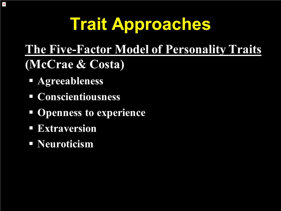 Trait Approaches The Five-Factor Model of Personality Traits (McCrae & Costa) Agreeableness. Conscientiousness.