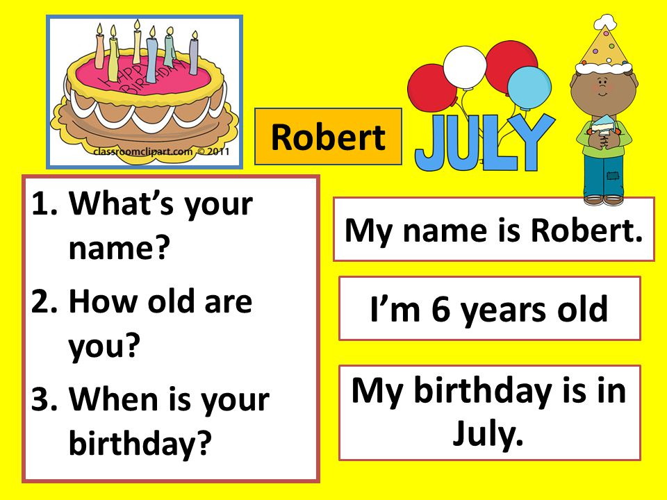 Robert I'm 6 years old My birthday is in July. What's your name
