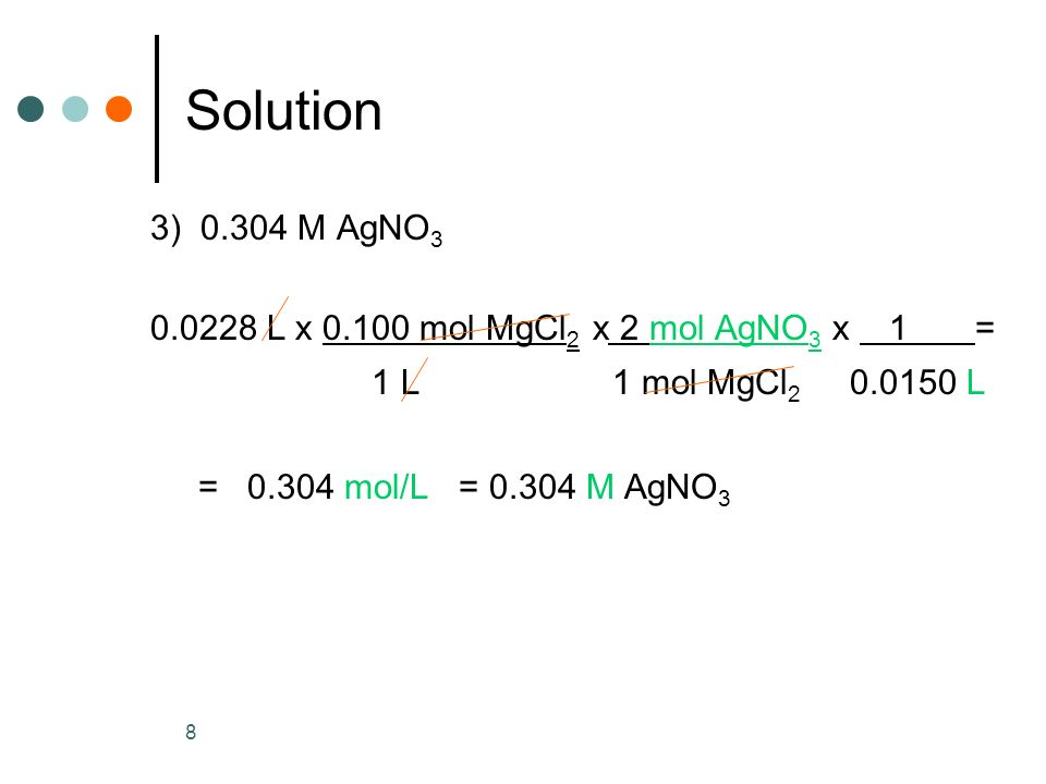 Solution 3) 0.304 M AgNO3. 0.0228 L x 0.100 mol MgCl2 x 2 mol AgNO3 x 1 = 1 L 1 mol MgCl2 0.0150 L.