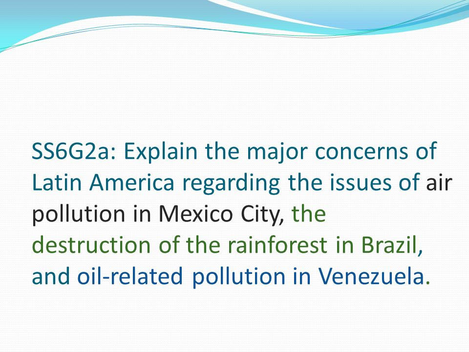 SS6G2a: Explain the major concerns of Latin America regarding the issues of air pollution in Mexico City, the destruction of the rainforest in Brazil, and oil-related pollution in Venezuela.