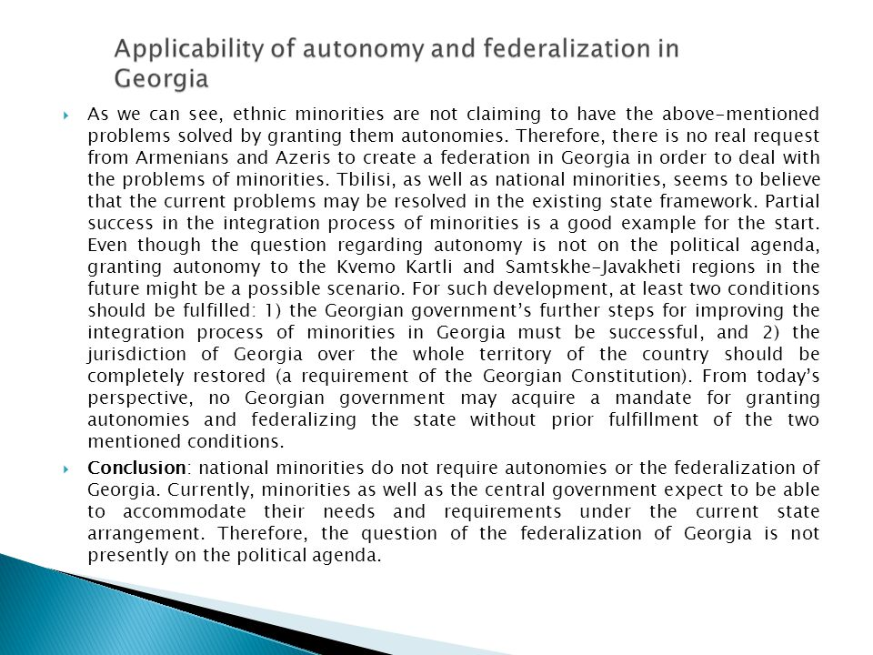 As we can see, ethnic minorities are not claiming to have the above-mentioned problems solved by granting them autonomies. Therefore, there is no real request from Armenians and Azeris to create a federation in Georgia in order to deal with the problems of minorities. Tbilisi, as well as national minorities, seems to believe that the current problems may be resolved in the existing state framework. Partial success in the integration process of minorities is a good example for the start. Even though the question regarding autonomy is not on the political agenda, granting autonomy to the Kvemo Kartli and Samtskhe-Javakheti regions in the future might be a possible scenario. For such development, at least two conditions should be fulfilled: 1) the Georgian government's further steps for improving the integration process of minorities in Georgia must be successful, and 2) the jurisdiction of Georgia over the whole territory of the country should be completely restored (a requirement of the Georgian Constitution). From today's perspective, no Georgian government may acquire a mandate for granting autonomies and federalizing the state without prior fulfillment of the two mentioned conditions.