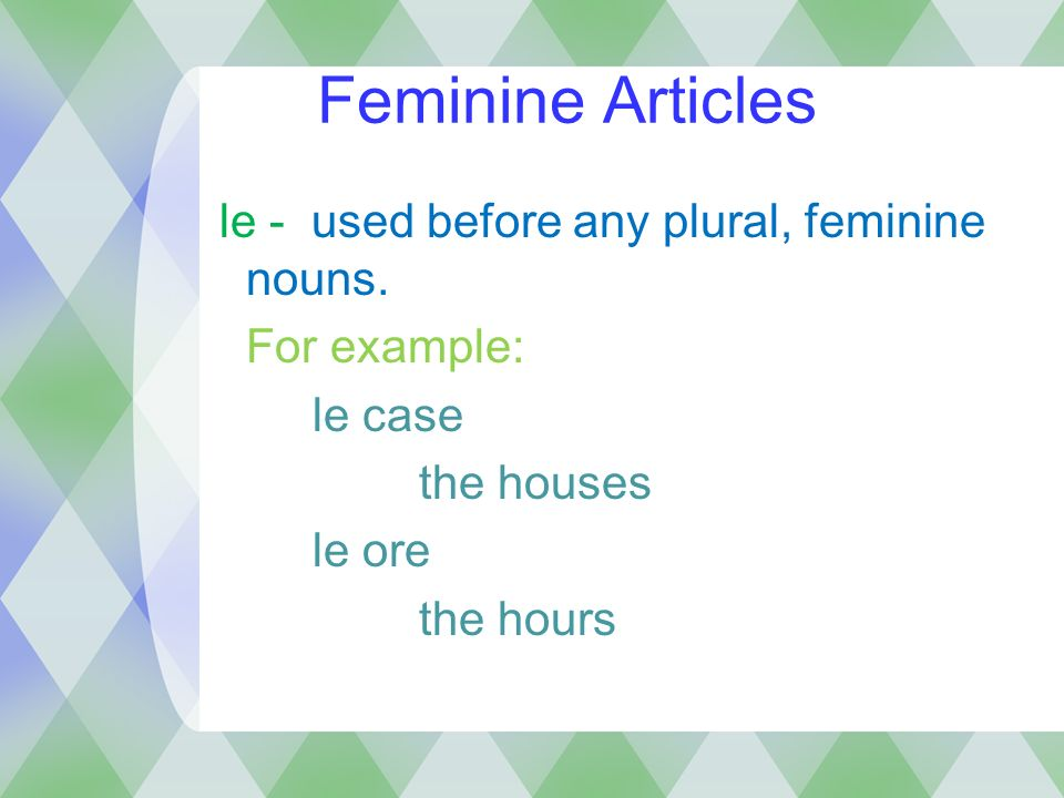 Feminine Articles le - used before any plural, feminine nouns.