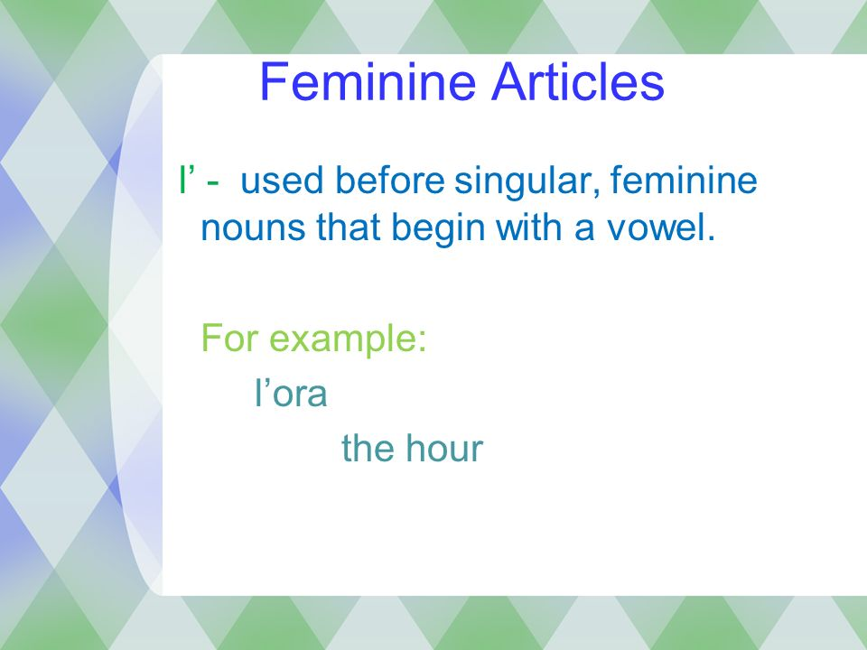 Feminine Articles l' - used before singular, feminine nouns that begin with a vowel.