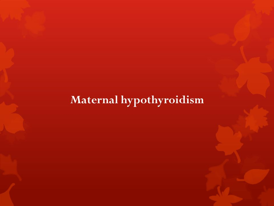 Maternal hypothyroidism