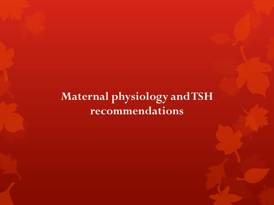Maternal physiology and TSH recommendations