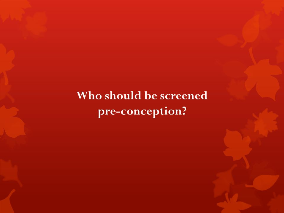 Who should be screened pre-conception