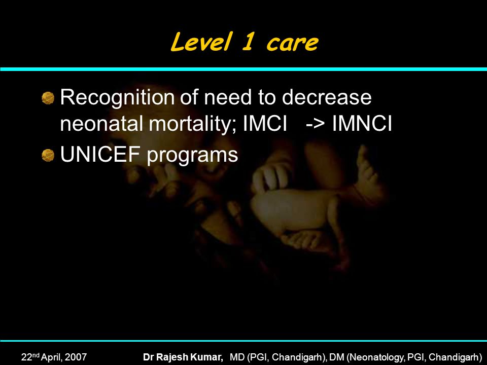 Level 1 care Recognition of need to decrease neonatal mortality; IMCI -> IMNCI. UNICEF programs.